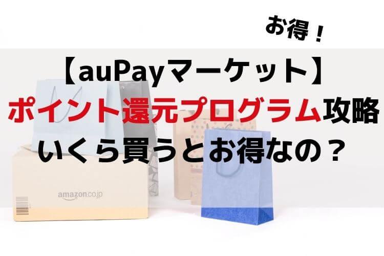 auPayマーケット ポイント還元プログラム攻略 いくらまでがお得なの?