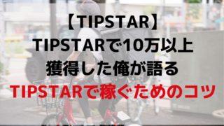 TIPSTARで10万以上獲得した俺が語るTIPSTARで稼ぐためのコツ