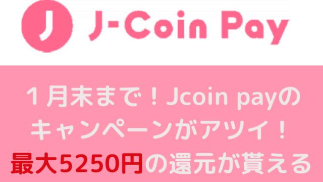 Jcoin payのキャンペーンがアツイ!最大5250円の還元が貰える1月最強のPAY