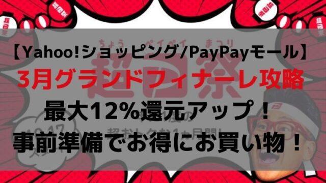 【Yahoo!ショッピング/PayPayモール】 3月グランドフィナーレ攻略 最大12%還元アップ! 事前準備でお得にお買い物!